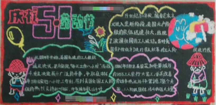 五一国际劳动节,又称国际劳动节、劳动节,是世界上大多数国家的劳动节。节日源于美国芝加哥城的工人大罢工,为纪念这次伟大的工人运动,1889年的第二国际成立大会上宣布将每年的五月一日定为国际劳动节。精品学习网作文频道编辑以汇总的形式向大家呈现了2017年庆祝劳动节黑板报。一起参考下吧~ 欢庆五一:2017年庆祝劳动节黑板报参考 劳动硕果  详情查看【小学生庆祝劳动节黑板报:劳动硕果】 我爱劳动  详情查看【庆祝劳动节黑板报设计:我爱劳动】 庆五一  详情查看【庆祝劳动节黑板报内容:庆五一】 庆祝51